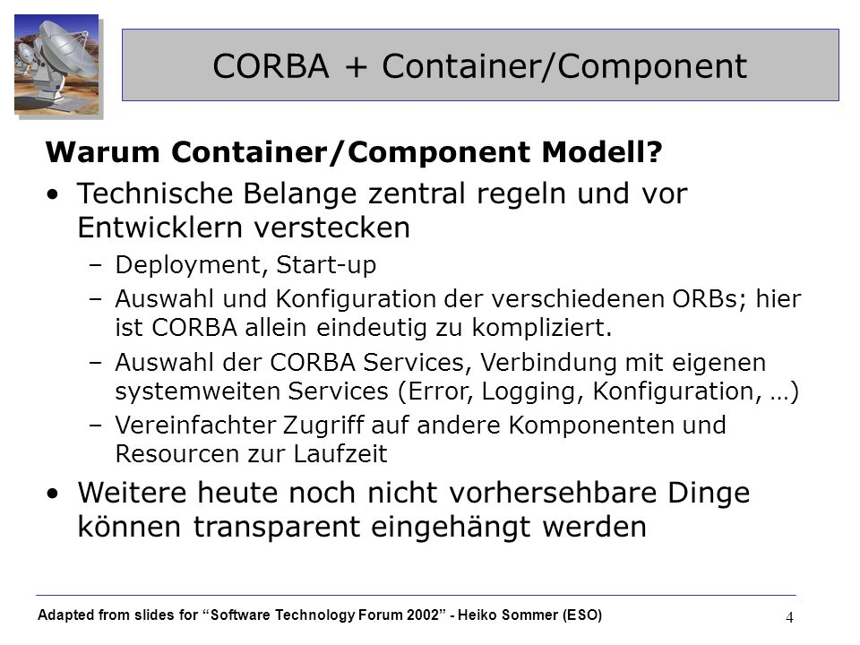 Adapted from slides for Software Technology Forum 2002 - Heiko Sommer (ESO) 4 CORBA + Container/Component Warum Container/Component Modell.