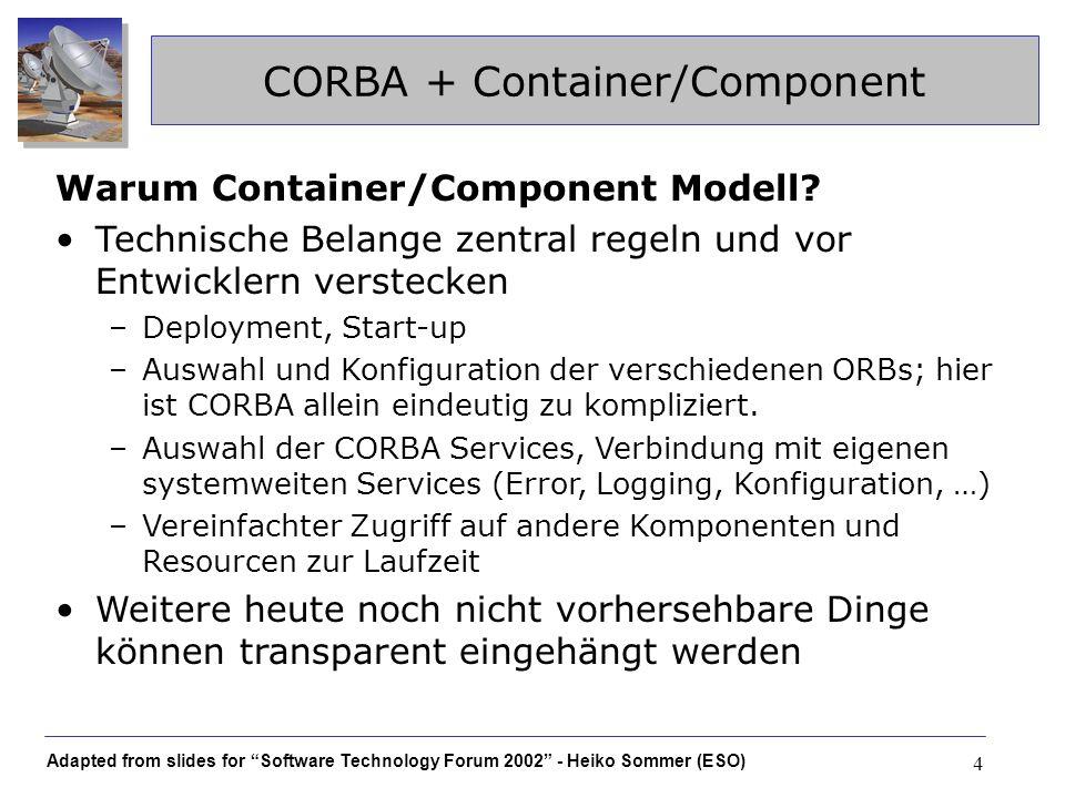 Adapted from slides for Software Technology Forum 2002 - Heiko Sommer (ESO) 5 CORBA + Container/Component ALMA Container-Components Eine Komponente ist ein spezieller CORBA servant –Implementiert Lifecycle Interface (Aufruf durch Container) –Benutzt Container Interface –Nach außen hin: IDL functional interface Direkt ansprechbare Komponenten halten keinen client-state, können aber als Factory für stateful Komponenten dienen –recht willkürliche Einschränkung zur Vereinheitlichung Container besorgt sich sämtliche Daten zur Systemkonfiguration (component-autoloading, log- levels,...) aus zentralen Repositories