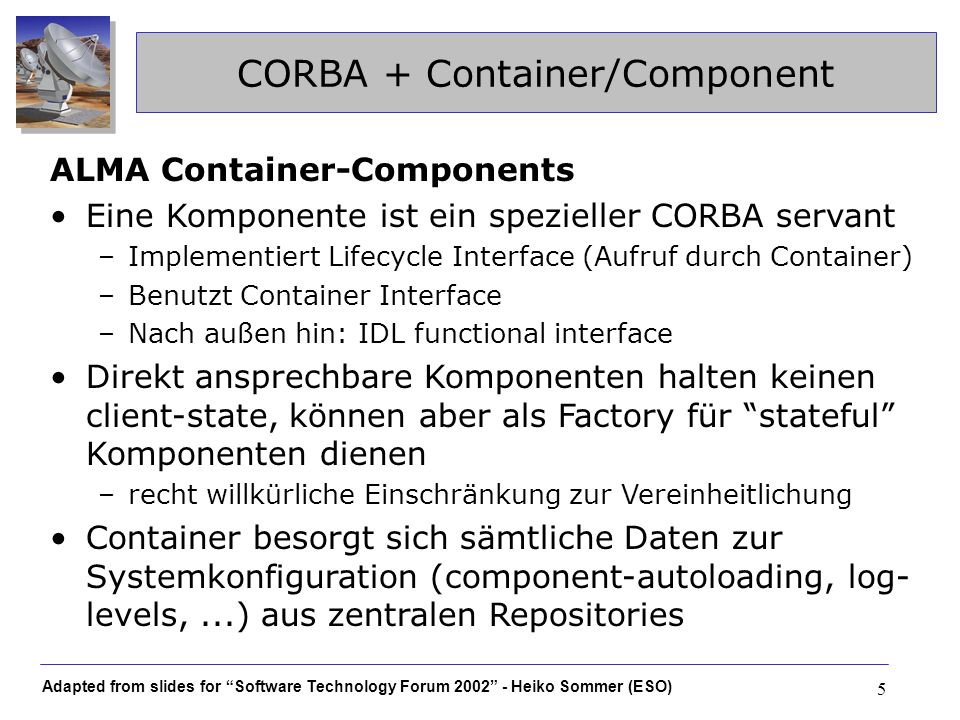 Adapted from slides for Software Technology Forum 2002 - Heiko Sommer (ESO) 5 CORBA + Container/Component ALMA Container-Components Eine Komponente is