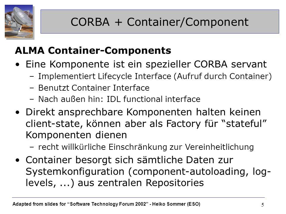 Adapted from slides for Software Technology Forum 2002 - Heiko Sommer (ESO) 26 container Comp Transparente XML Integration Datenaustausch container Comp XML Comp Flat-XML API seen from outside Transparent-XML API implemented by component Mapping code layer XML Mit CORBA allein nicht möglich, daher Zwischen- schicht durch selbstgeschriebenen Codegenerator (kann als Teil des Containers betrachtet werden)