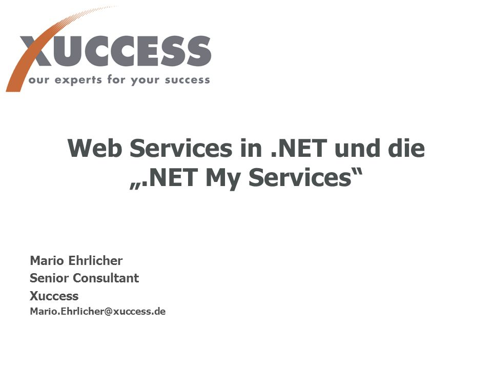 Web Services in.NET und die.NET My Services 14. November 2001 1 Web Services in.NET und die.NET My Services Mario Ehrlicher Senior Consultant Xuccess