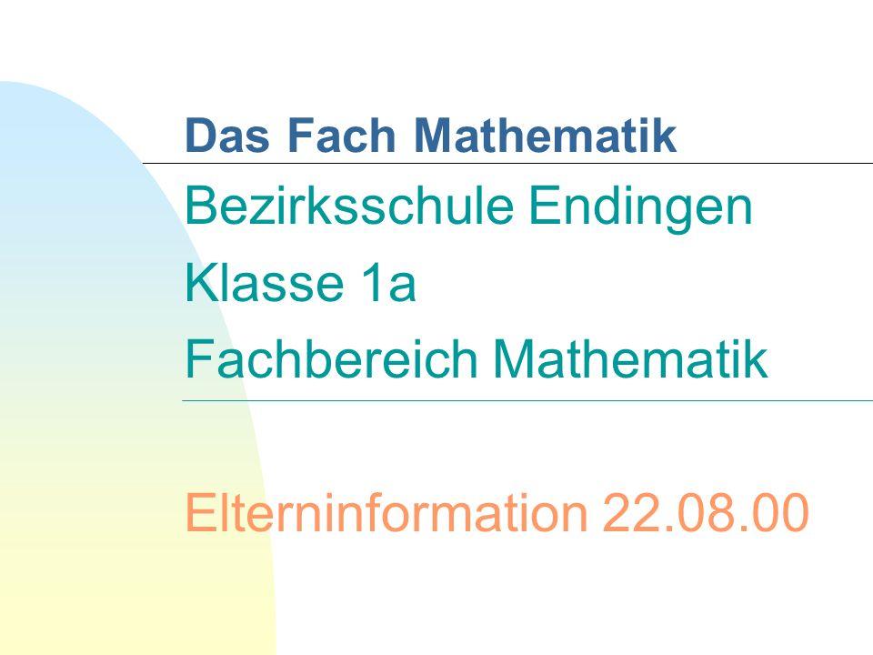 Bezirksschule Endingen Klasse 1a Fachbereich Mathematik Elterninformation 22.08.00 Das Fach Mathematik