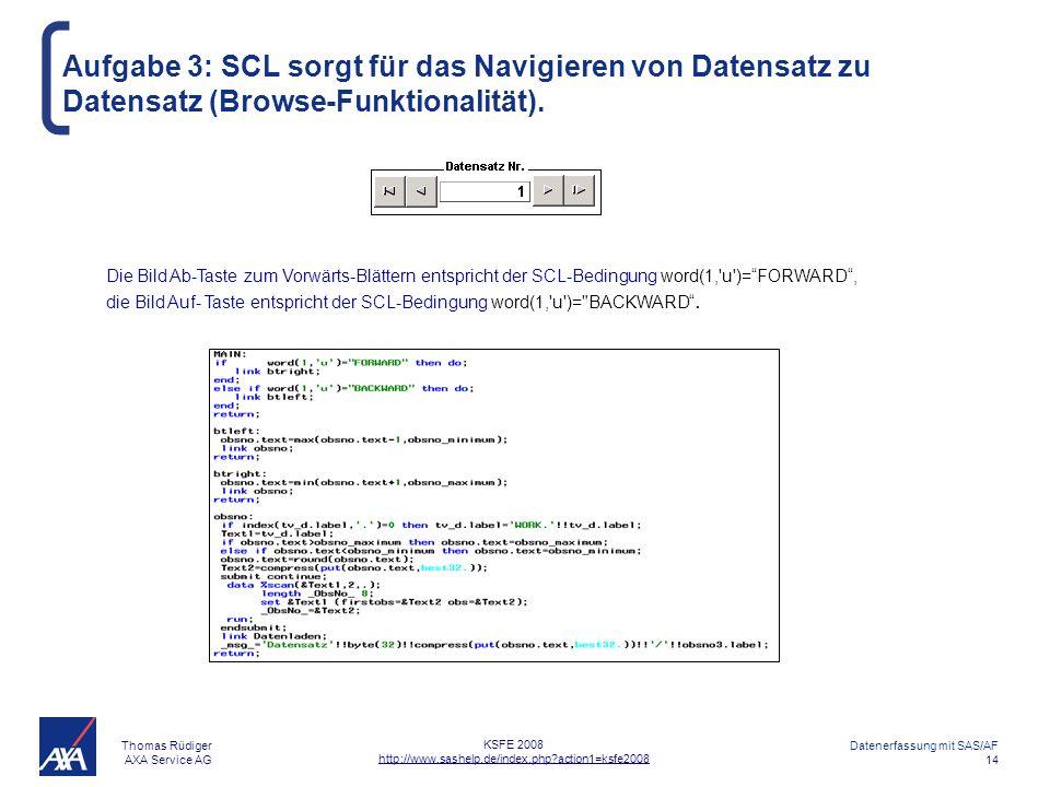 Thomas Rüdiger AXA Service AG Datenerfassung mit SAS/AF 14 KSFE 2008 http://www.sashelp.de/index.php?action1=ksfe2008 Aufgabe 3: SCL sorgt für das Navigieren von Datensatz zu Datensatz (Browse-Funktionalität).