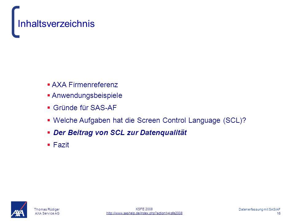 Thomas Rüdiger AXA Service AG Datenerfassung mit SAS/AF 16 KSFE 2008 http://www.sashelp.de/index.php?action1=ksfe2008 Inhaltsverzeichnis AXA Firmenreferenz Anwendungsbeispiele Gründe für SAS-AF Welche Aufgaben hat die Screen Control Language (SCL).