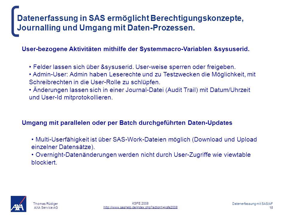 Thomas Rüdiger AXA Service AG Datenerfassung mit SAS/AF 18 KSFE 2008 http://www.sashelp.de/index.php?action1=ksfe2008 Datenerfassung in SAS ermöglicht Berechtigungskonzepte, Journalling und Umgang mit Daten-Prozessen.