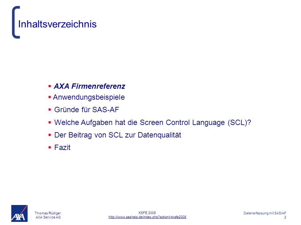 Thomas Rüdiger AXA Service AG Datenerfassung mit SAS/AF 2 KSFE 2008 http://www.sashelp.de/index.php?action1=ksfe2008 Inhaltsverzeichnis AXA Firmenreferenz Anwendungsbeispiele Gründe für SAS-AF Welche Aufgaben hat die Screen Control Language (SCL).
