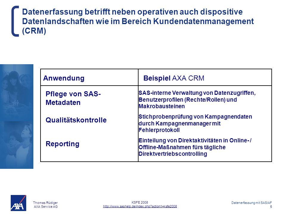 Thomas Rüdiger AXA Service AG Datenerfassung mit SAS/AF 5 KSFE 2008 http://www.sashelp.de/index.php?action1=ksfe2008 Datenerfassung betrifft neben operativen auch dispositive Datenlandschaften wie im Bereich Kundendatenmanagement (CRM) Reporting AnwendungBeispiel AXA CRM Einteilung von Direktaktivitäten in Online- / Offline-Maßnahmen fürs tägliche Direktvertriebscontrolling Pflege von SAS- Metadaten Qualitätskontrolle SAS-interne Verwaltung von Datenzugriffen, Benutzerprofilen (Rechte/Rollen) und Makrobausteinen Stichprobenprüfung von Kampagnendaten durch Kampagnenmanager mit Fehlerprotokoll