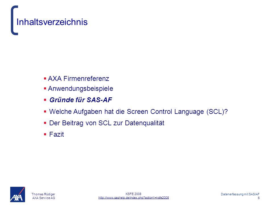 Thomas Rüdiger AXA Service AG Datenerfassung mit SAS/AF 6 KSFE 2008 http://www.sashelp.de/index.php?action1=ksfe2008 Inhaltsverzeichnis AXA Firmenreferenz Anwendungsbeispiele Gründe für SAS-AF Welche Aufgaben hat die Screen Control Language (SCL).