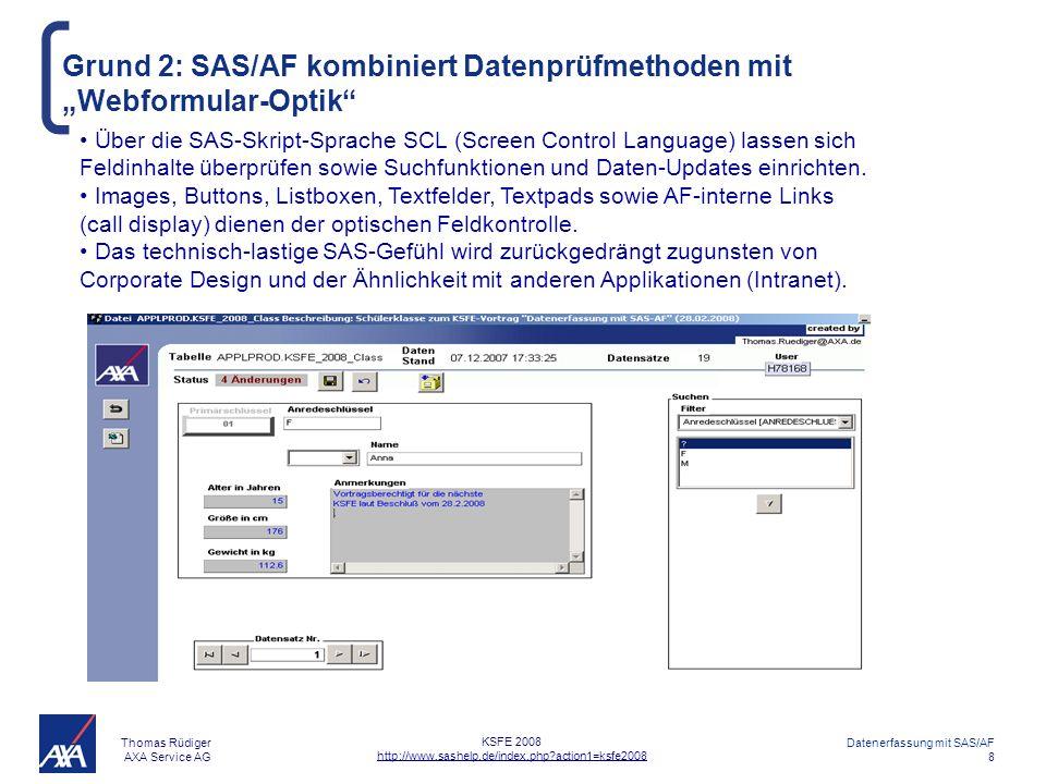 Thomas Rüdiger AXA Service AG Datenerfassung mit SAS/AF 8 KSFE 2008 http://www.sashelp.de/index.php?action1=ksfe2008 Grund 2: SAS/AF kombiniert Datenprüfmethoden mit Webformular-Optik Über die SAS-Skript-Sprache SCL (Screen Control Language) lassen sich Feldinhalte überprüfen sowie Suchfunktionen und Daten-Updates einrichten.