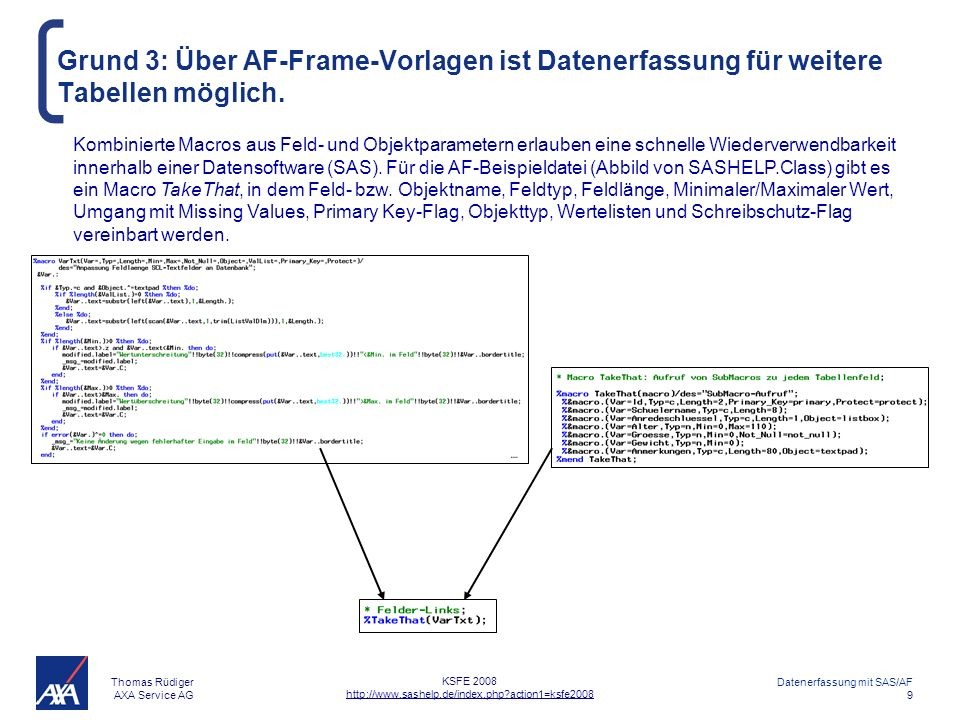 Thomas Rüdiger AXA Service AG Datenerfassung mit SAS/AF 10 KSFE 2008 http://www.sashelp.de/index.php?action1=ksfe2008 Inhaltsverzeichnis AXA Firmenreferenz Anwendungsbeispiele Gründe für SAS-AF Welche Aufgaben hat die Screen Control Language (SCL).