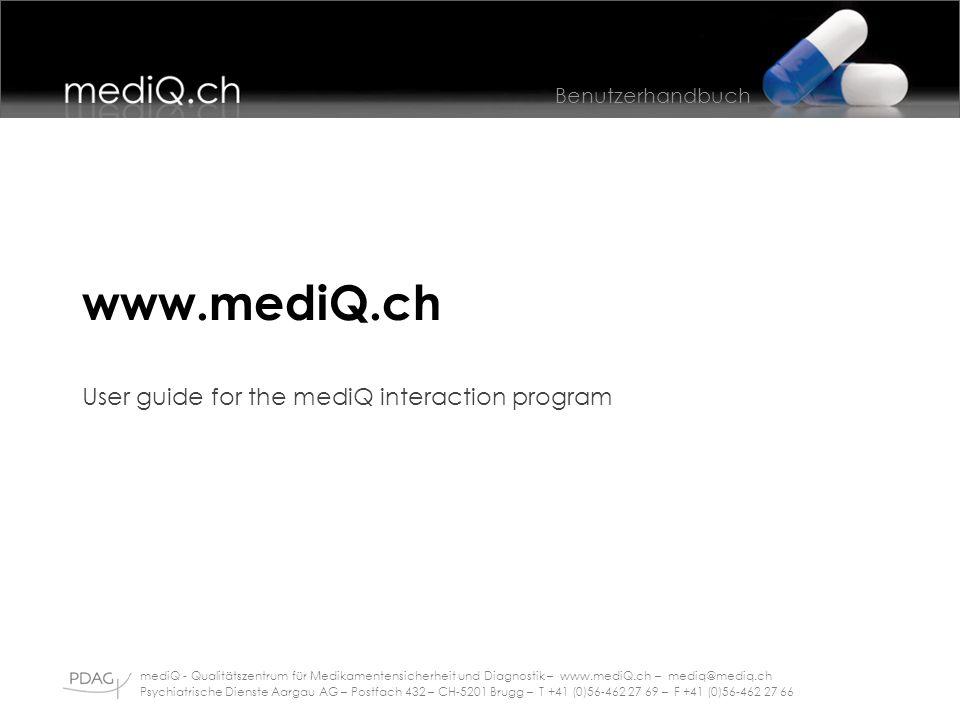 Benutzerhandbuch mediQ - Qualitätszentrum für Medikamentensicherheit und Diagnostik – www.mediQ.ch – mediq@mediq.ch Psychiatrische Dienste Aargau AG – Postfach 432 – CH-5201 Brugg – T +41 (0)56-462 27 69 – F +41 (0)56-462 27 66 www.mediQ.ch User guide for the mediQ interaction program