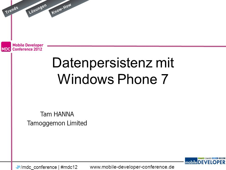 www.mobile-developer-conference.de /mdc_conference | #mdc12 Tam HANNA Tamoggemon Limited Datenpersistenz mit Windows Phone 7