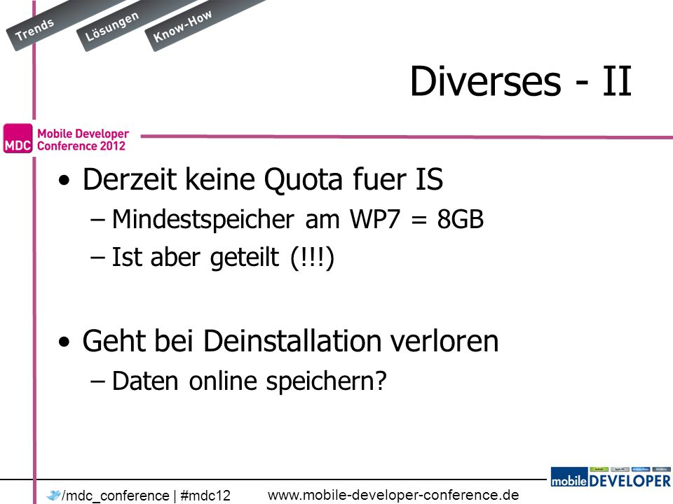 www.mobile-developer-conference.de /mdc_conference | #mdc12 Diverses - II Derzeit keine Quota fuer IS –Mindestspeicher am WP7 = 8GB –Ist aber geteilt (!!!) Geht bei Deinstallation verloren –Daten online speichern?