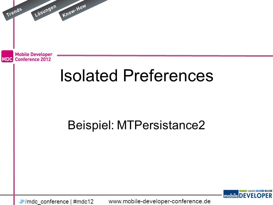 www.mobile-developer-conference.de /mdc_conference | #mdc12 Isolated Preferences Beispiel: MTPersistance2