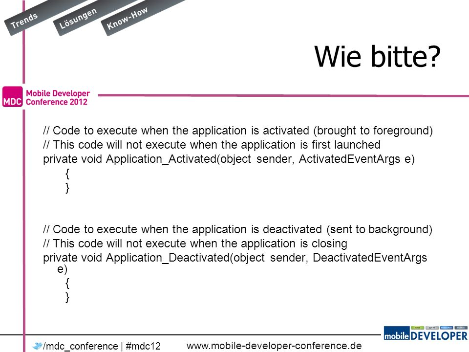 www.mobile-developer-conference.de /mdc_conference | #mdc12 Wie bitte? // Code to execute when the application is activated (brought to foreground) //
