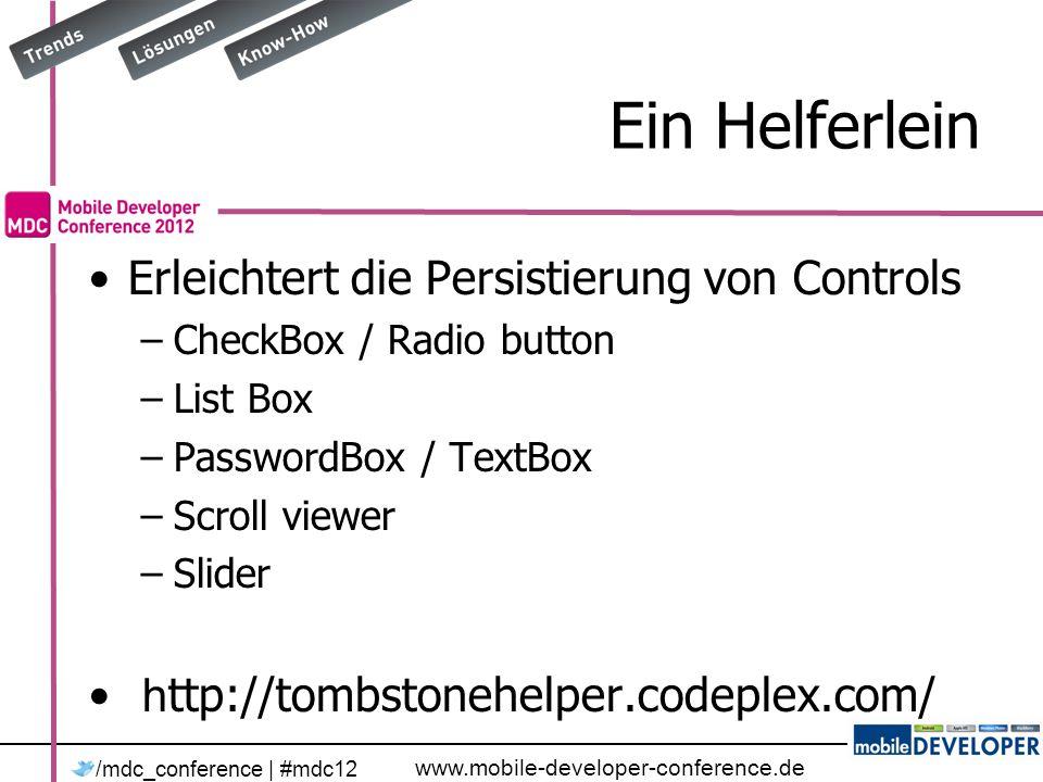 www.mobile-developer-conference.de /mdc_conference | #mdc12 Ein Helferlein Erleichtert die Persistierung von Controls –CheckBox / Radio button –List Box –PasswordBox / TextBox –Scroll viewer –Slider h ttp://tombstonehelper.codeplex.com/