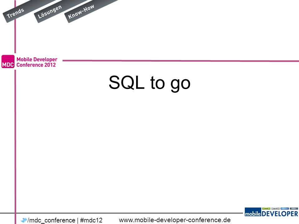 www.mobile-developer-conference.de /mdc_conference | #mdc12 SQL to go