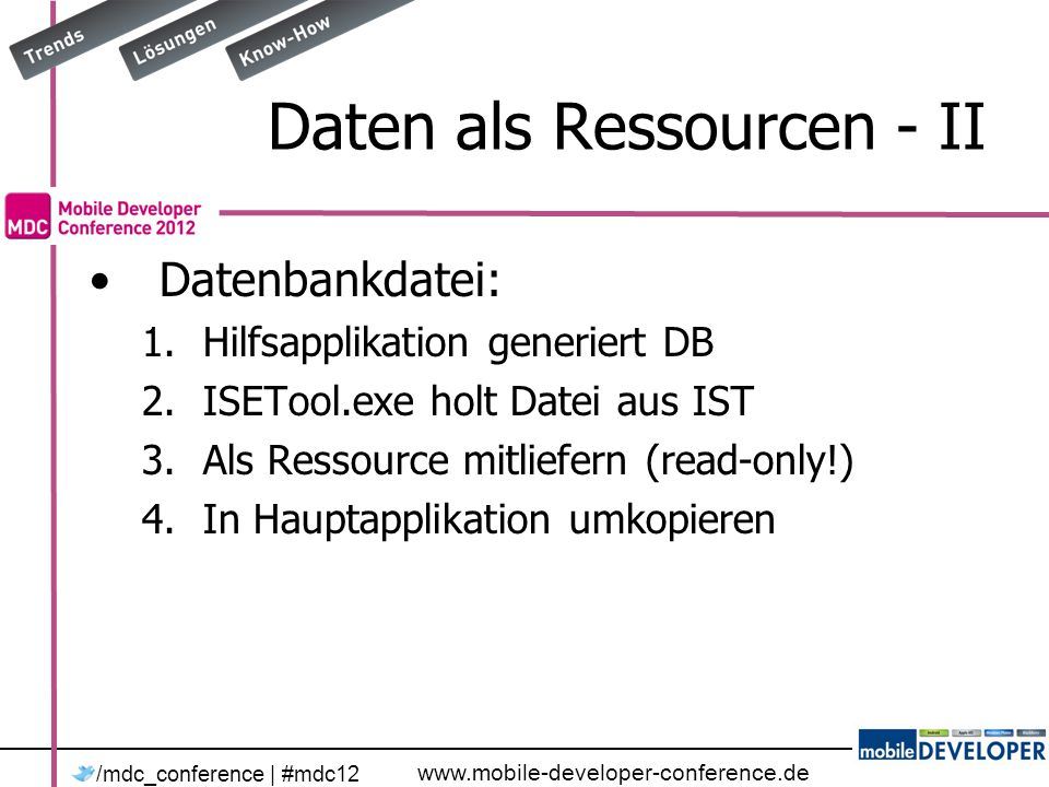 www.mobile-developer-conference.de /mdc_conference | #mdc12 Daten als Ressourcen - II Datenbankdatei: 1.Hilfsapplikation generiert DB 2.ISETool.exe holt Datei aus IST 3.Als Ressource mitliefern (read-only!) 4.In Hauptapplikation umkopieren