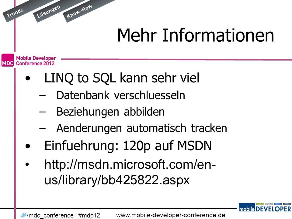 www.mobile-developer-conference.de /mdc_conference | #mdc12 Mehr Informationen LINQ to SQL kann sehr viel –Datenbank verschluesseln –Beziehungen abbilden –Aenderungen automatisch tracken Einfuehrung: 120p auf MSDN http://msdn.microsoft.com/en- us/library/bb425822.aspx