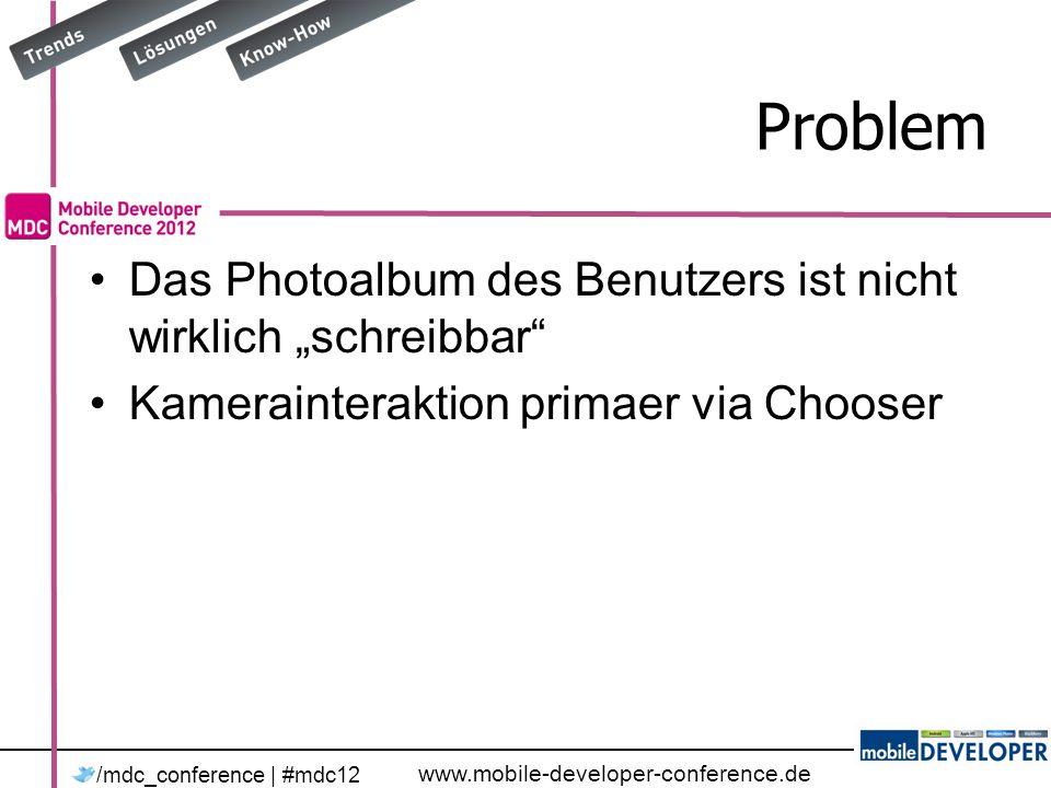 www.mobile-developer-conference.de /mdc_conference | #mdc12 Problem Das Photoalbum des Benutzers ist nicht wirklich schreibbar Kamerainteraktion primaer via Chooser