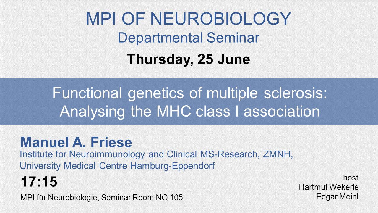 Manuel A. Friese Functional genetics of multiple sclerosis: Analysing the MHC class I association Thursday, 25 June MPI OF NEUROBIOLOGY Departmental S