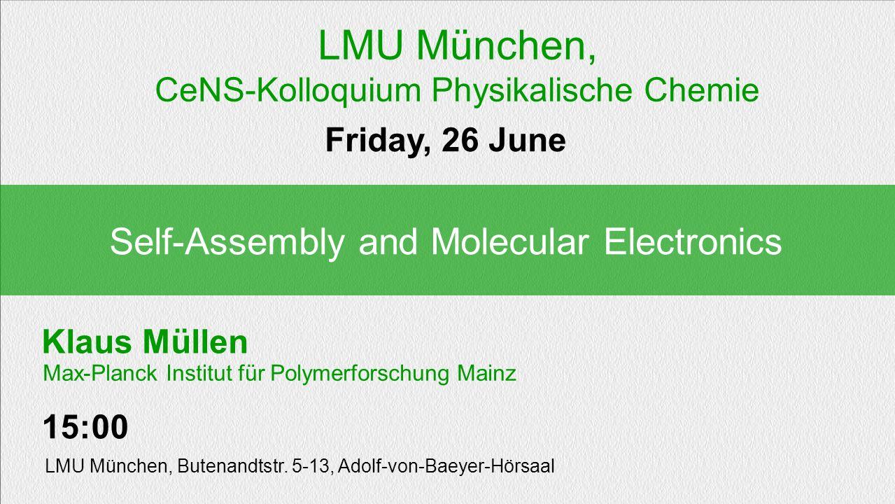 Klaus Müllen Self-Assembly and Molecular Electronics Friday, 26 June 15:00 LMU München, Butenandtstr. 5-13, Adolf-von-Baeyer-Hörsaal Max-Planck Instit
