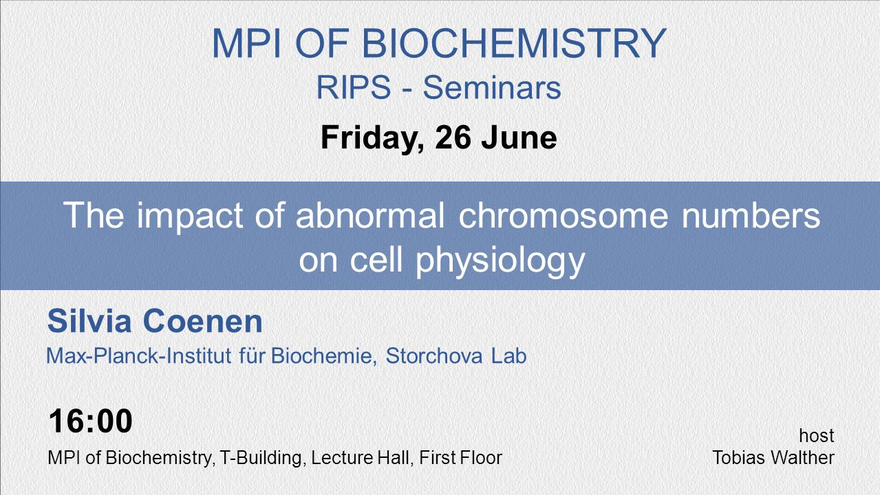 Silvia Coenen The impact of abnormal chromosome numbers on cell physiology Friday, 26 June MPI OF BIOCHEMISTRY RIPS - Seminars 16:00 MPI of Biochemist