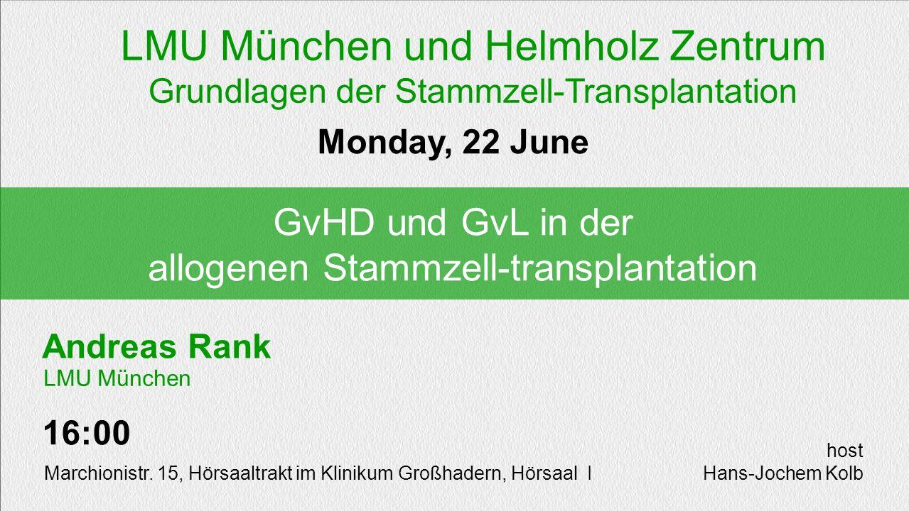 Andreas Rank GvHD und GvL in der allogenen Stammzell-transplantation Monday, 22 June 16:00 Marchionistr. 15, Hörsaaltrakt im Klinikum Großhadern, Hörs