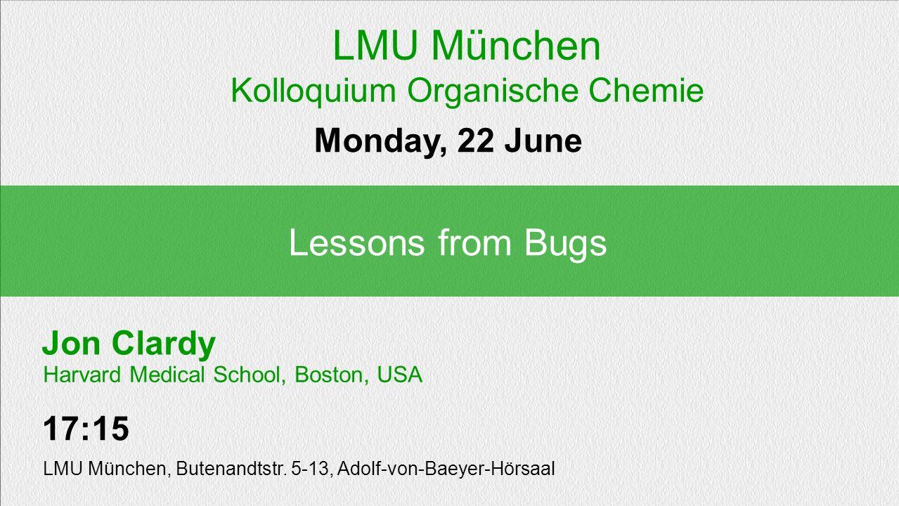 Jon Clardy Lessons from Bugs Monday, 22 June 17:15 LMU München, Butenandtstr. 5-13, Adolf-von-Baeyer-Hörsaal Harvard Medical School, Boston, USA LMU M