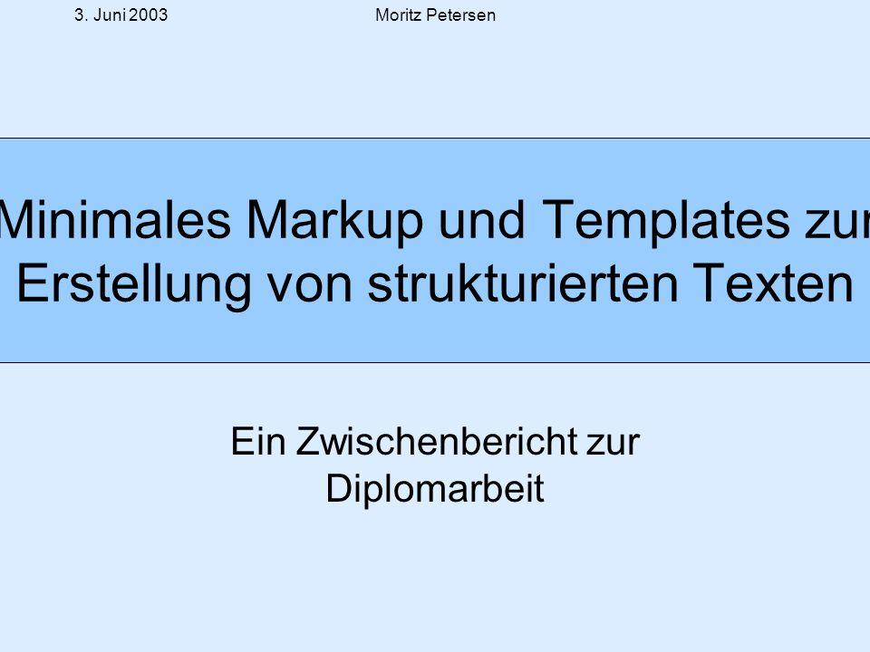 3. Juni 2003Moritz Petersen Minimales Markup und Templates zur Erstellung von strukturierten Texten Ein Zwischenbericht zur Diplomarbeit