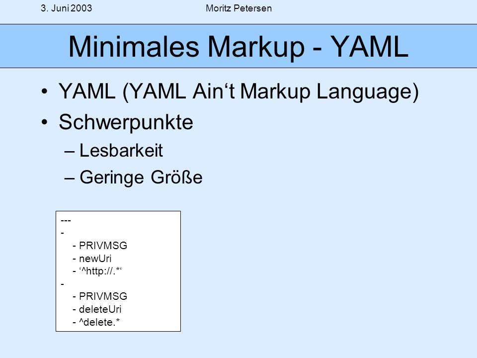3. Juni 2003Moritz Petersen Minimales Markup - YAML YAML (YAML Aint Markup Language) Schwerpunkte –Lesbarkeit –Geringe Größe --- - - PRIVMSG - newUri