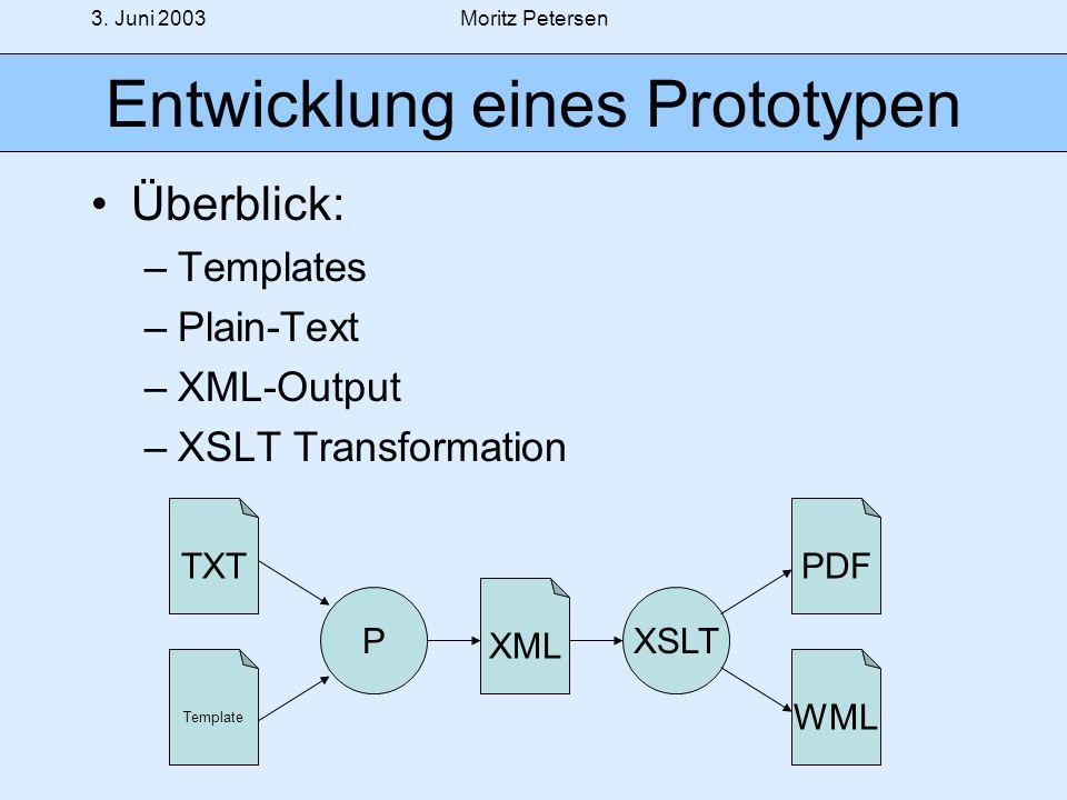 3. Juni 2003Moritz Petersen Entwicklung eines Prototypen Überblick: –Templates –Plain-Text –XML-Output –XSLT Transformation TXT Template P XML XSLT PD