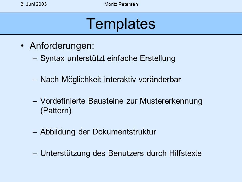 3. Juni 2003Moritz Petersen Templates Anforderungen: –Syntax unterstützt einfache Erstellung –Nach Möglichkeit interaktiv veränderbar –Vordefinierte B