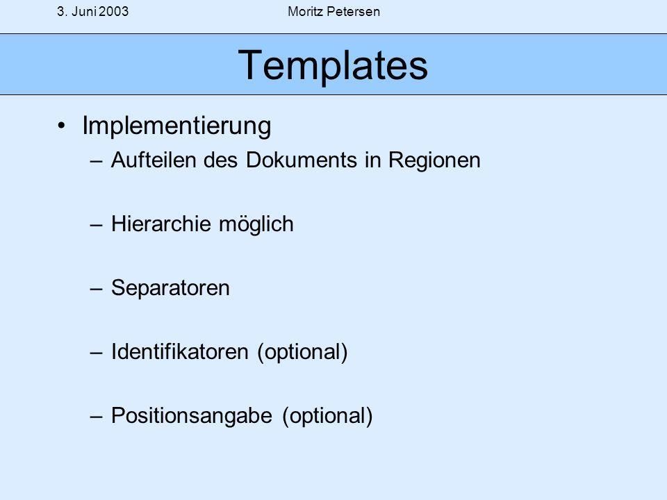 3. Juni 2003Moritz Petersen Templates Implementierung –Aufteilen des Dokuments in Regionen –Hierarchie möglich –Separatoren –Identifikatoren (optional