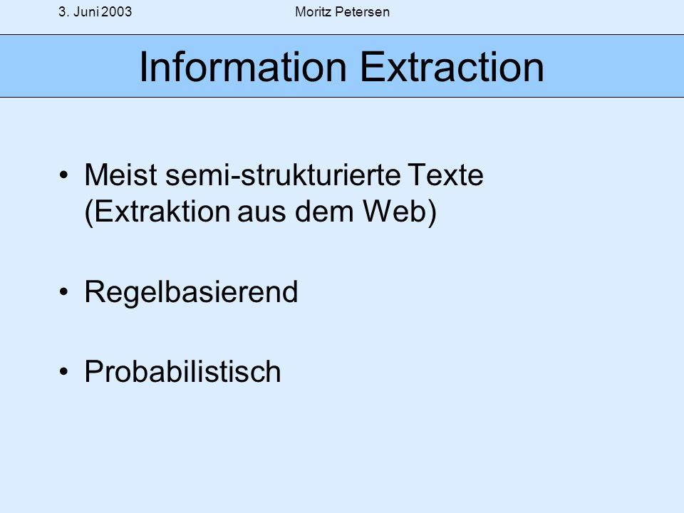 3. Juni 2003Moritz Petersen Information Extraction Meist semi-strukturierte Texte (Extraktion aus dem Web) Regelbasierend Probabilistisch
