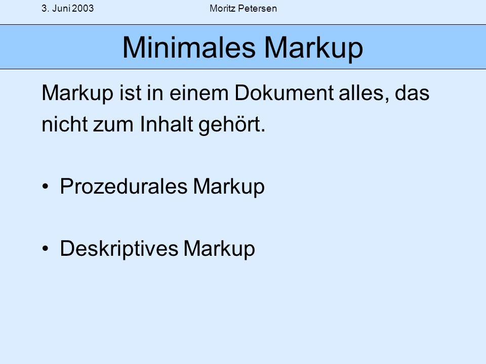 3. Juni 2003Moritz Petersen Minimales Markup Markup ist in einem Dokument alles, das nicht zum Inhalt gehört. Prozedurales Markup Deskriptives Markup