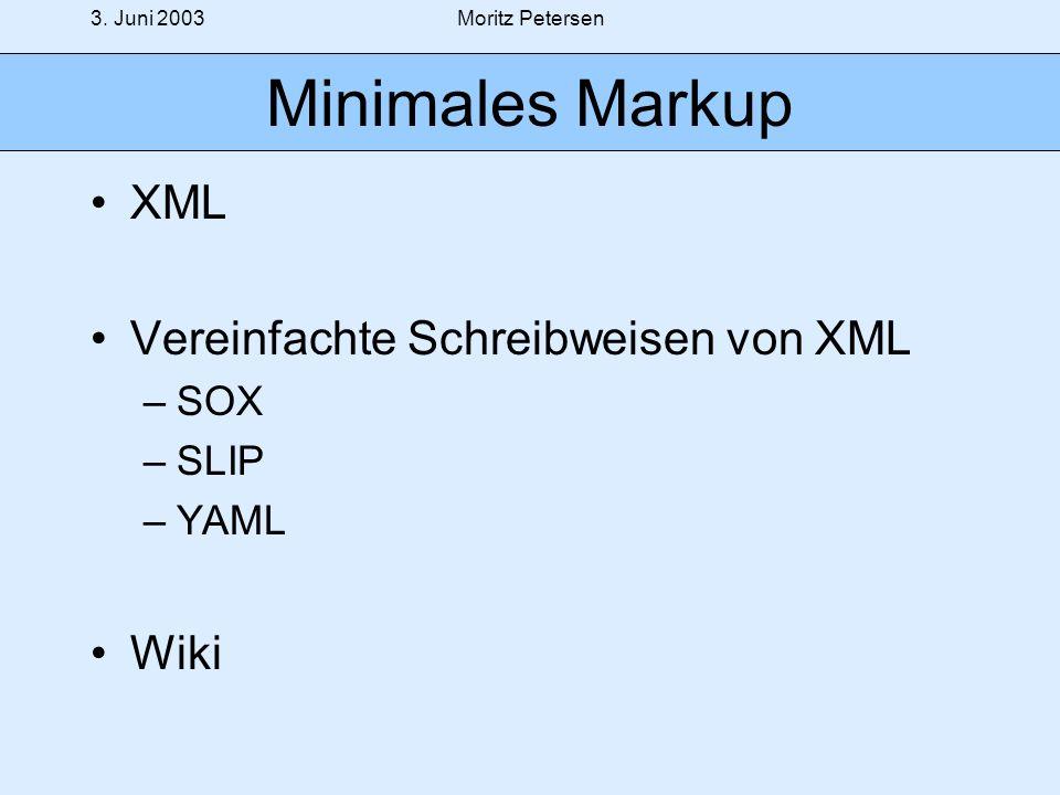 3. Juni 2003Moritz Petersen Minimales Markup XML Vereinfachte Schreibweisen von XML –SOX –SLIP –YAML Wiki