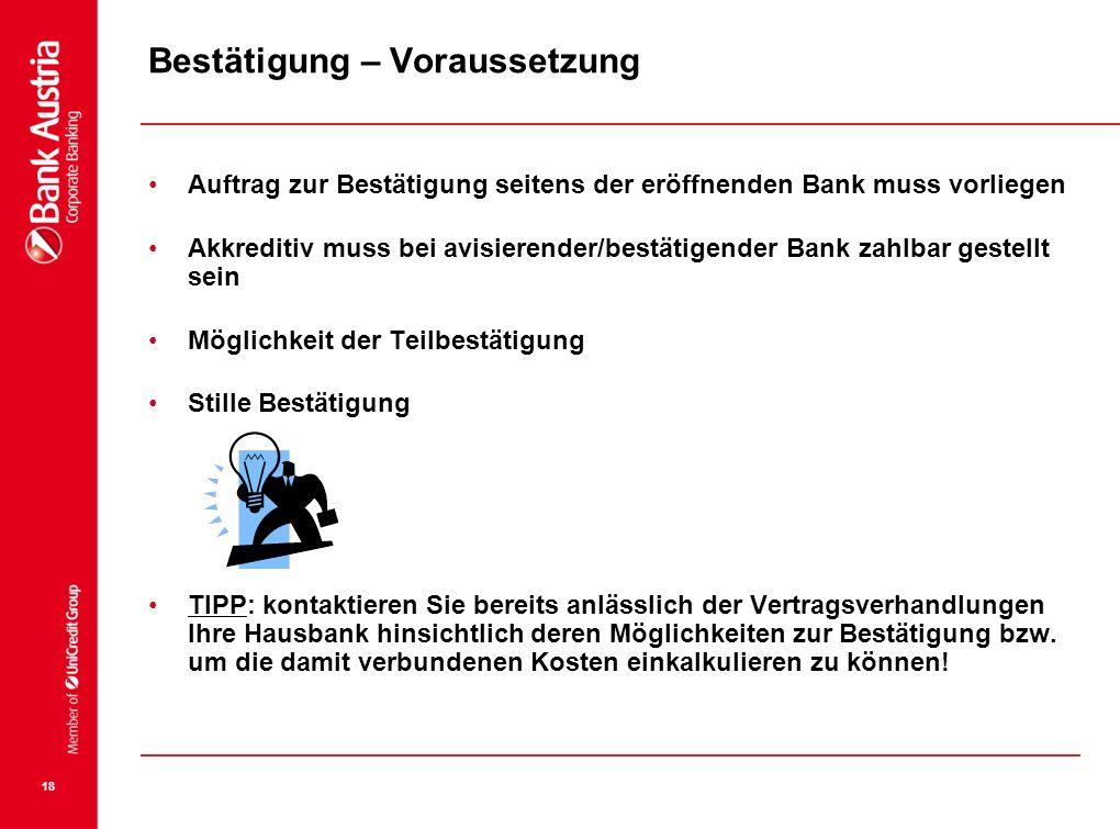 18 Bestätigung – Voraussetzung Auftrag zur Bestätigung seitens der eröffnenden Bank muss vorliegen Akkreditiv muss bei avisierender/bestätigender Bank