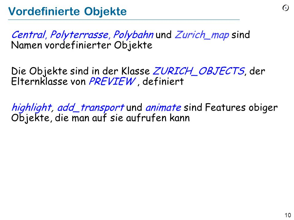10 Vordefinierte Objekte Central, Polyterrasse, Polybahn und Zurich_map sind Namen vordefinierter Objekte Die Objekte sind in der Klasse ZURICH_OBJECTS, der Elternklasse von PREVIEW, definiert highlight, add_transport und animate sind Features obiger Objekte, die man auf sie aufrufen kann