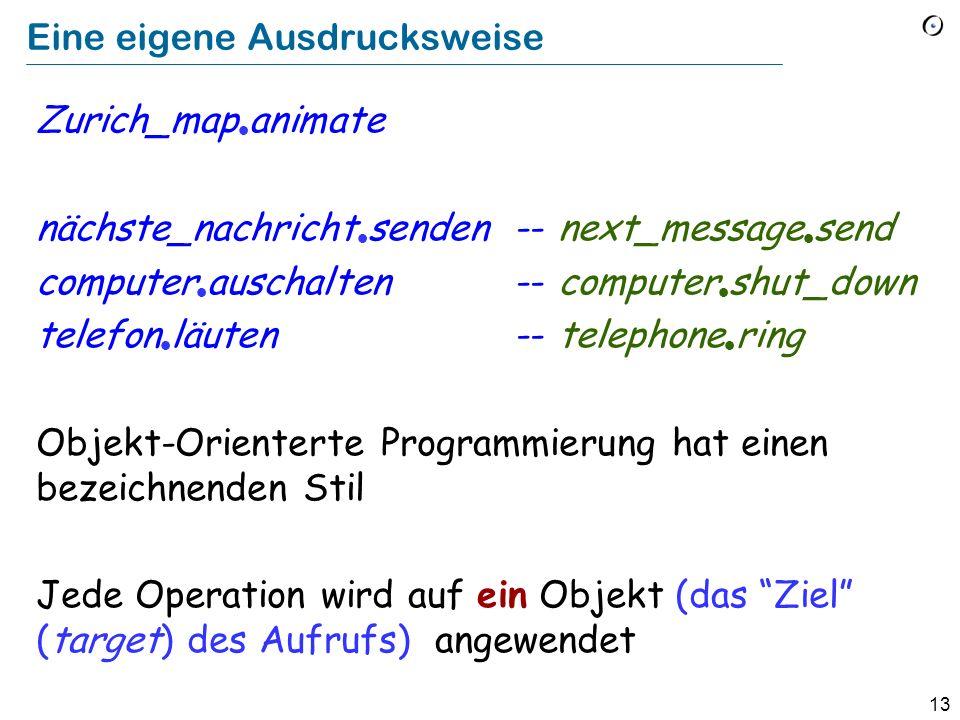 13 Eine eigene Ausdrucksweise Zurich_map animate nächste_nachricht senden-- next_message send computer auschalten-- computer shut_down telefon läuten-- telephone ring Objekt-Orienterte Programmierung hat einen bezeichnenden Stil Jede Operation wird auf ein Objekt (das Ziel (target) des Aufrufs) angewendet