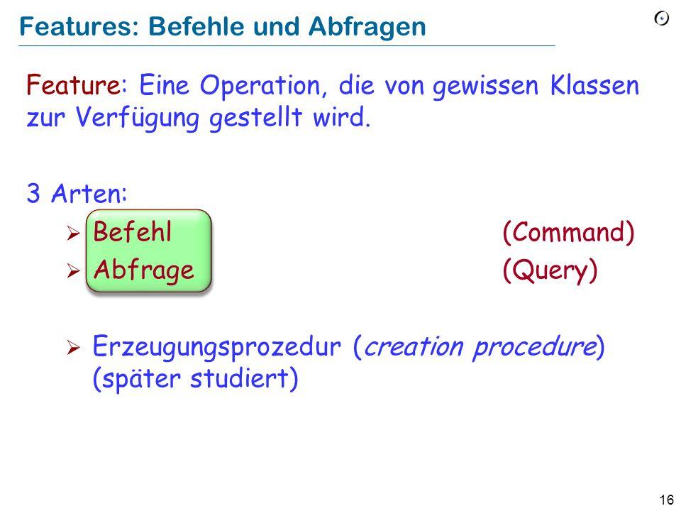16 Features: Befehle und Abfragen Feature: Eine Operation, die von gewissen Klassen zur Verfügung gestellt wird.