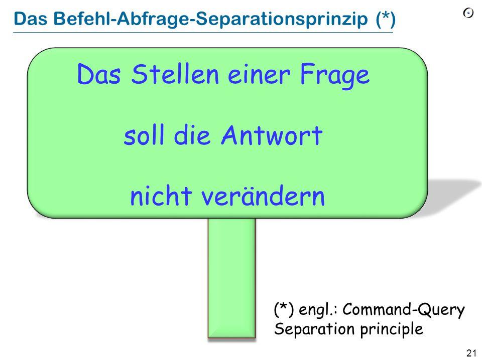21 Das Befehl-Abfrage-Separationsprinzip (*) Das Stellen einer Frage soll die Antwort nicht verändern (*) engl.: Command-Query Separation principle