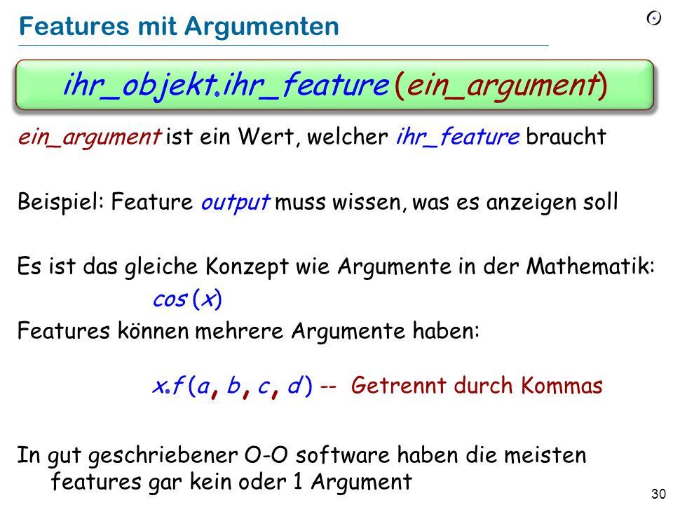 30 Features mit Argumenten ein_argument ist ein Wert, welcher ihr_feature braucht Beispiel: Feature output muss wissen, was es anzeigen soll Es ist das gleiche Konzept wie Argumente in der Mathematik: cos (x) Features können mehrere Argumente haben: x f (a, b, c, d ) -- Getrennt durch Kommas In gut geschriebener O-O software haben die meisten features gar kein oder 1 Argument ihr_objekt ihr_feature (ein_argument)
