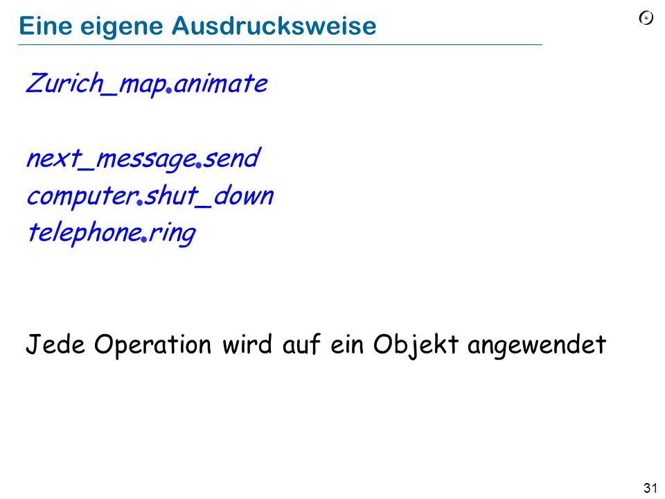 31 Eine eigene Ausdrucksweise Zurich_map animate next_message send computer shut_down telephone ring Jede Operation wird auf ein Objekt angewendet