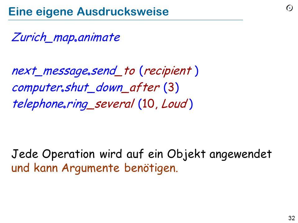 32 Eine eigene Ausdrucksweise Zurich_map animate next_message send_to (recipient ) computer shut_down_after (3) telephone ring_several (10, Loud ) Jede Operation wird auf ein Objekt angewendet und kann Argumente benötigen.