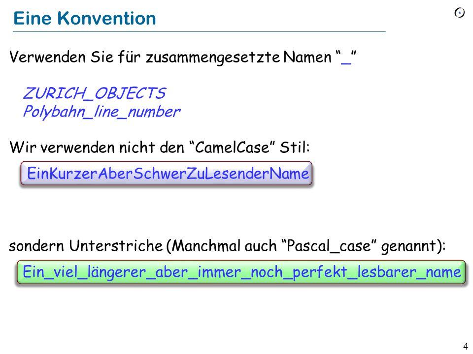 4 Eine Konvention Verwenden Sie für zusammengesetzte Namen _ ZURICH_OBJECTS Polybahn_line_number Wir verwenden nicht den CamelCase Stil: EinKurzerAberSchwerZuLesenderName sondern Unterstriche (Manchmal auch Pascal_case genannt): Ein_viel_längerer_aber_immer_noch_perfekt_lesbarer_name