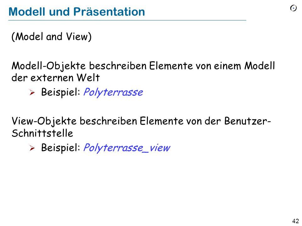 42 Modell und Präsentation (Model and View) Modell-Objekte beschreiben Elemente von einem Modell der externen Welt Beispiel: Polyterrasse View-Objekte beschreiben Elemente von der Benutzer- Schnittstelle Beispiel: Polyterrasse_view