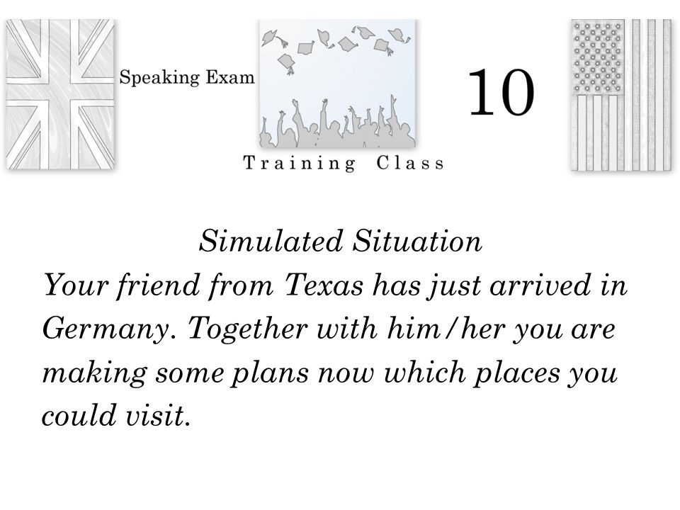Simulated Situation Your friend from Texas has just arrived in Germany.
