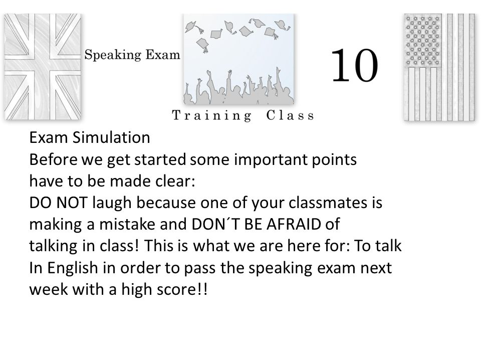 Exam Simulation Before we get started some important points have to be made clear: DO NOT laugh because one of your classmates is making a mistake and DON´T BE AFRAID of talking in class.
