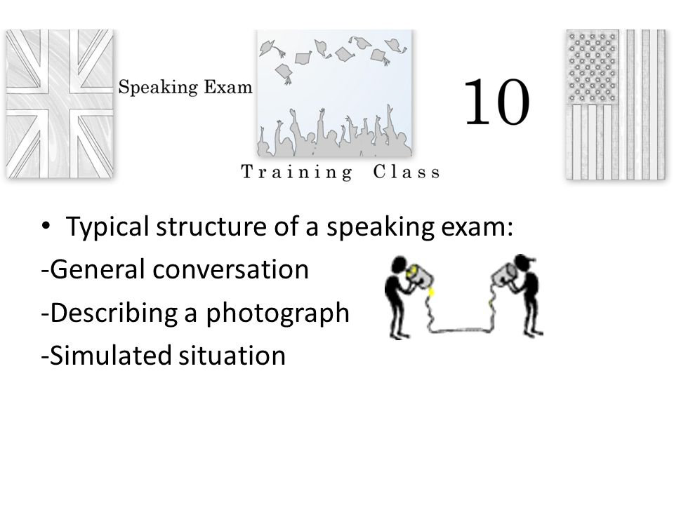 Typical structure of a speaking exam: -General conversation -Describing a photograph -Simulated situation